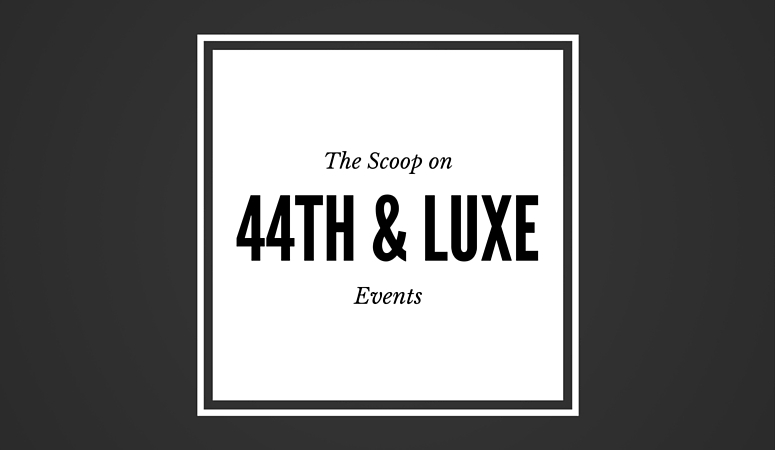The Scoop on 44th & Luxe Events